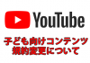 YouTube子ども向け動画では稼げなくなった!