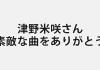 津野米咲さんの訃報について